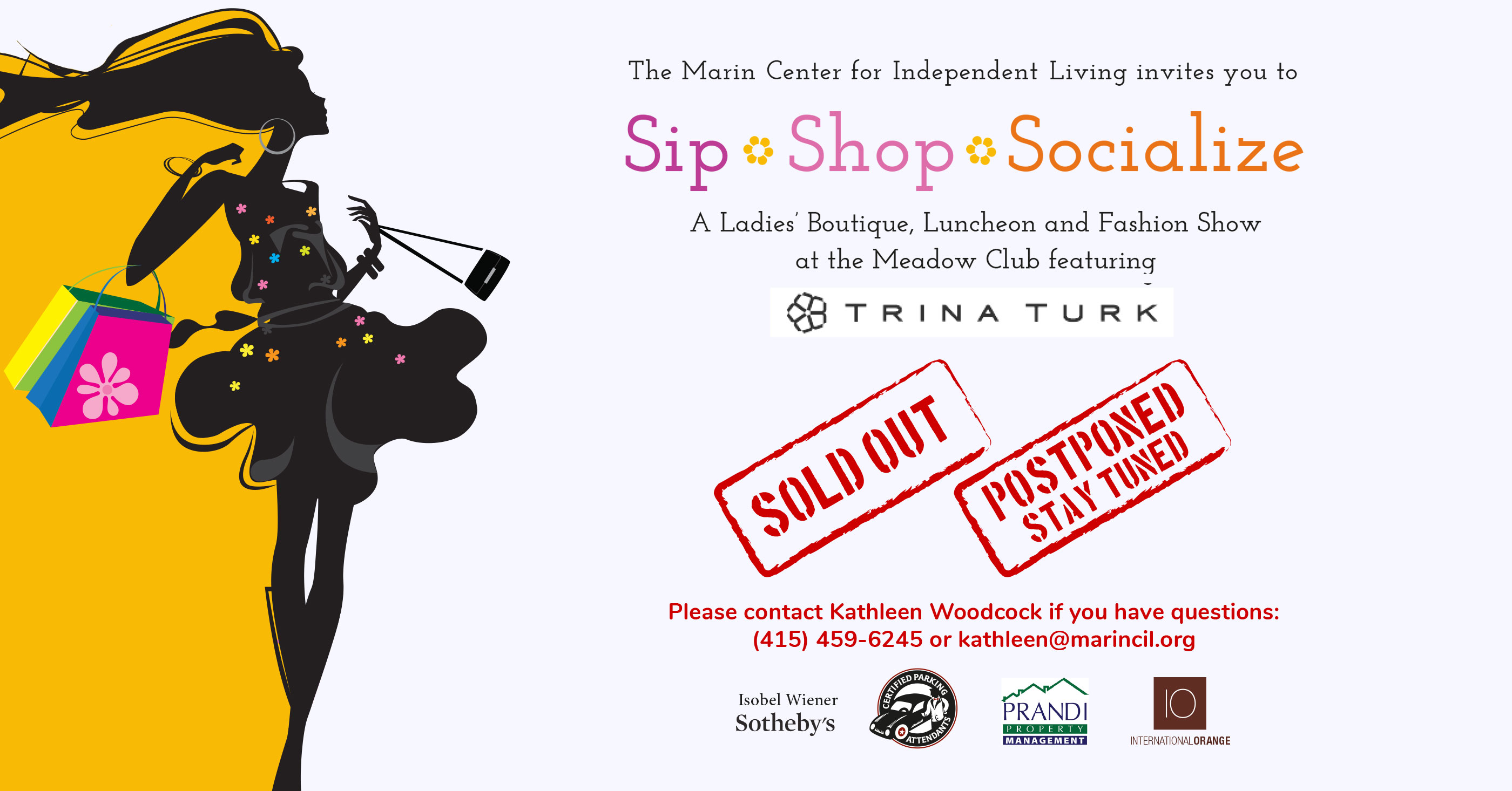 Graphic of your Marin Center for Independent Living invitation to Sip, Shop, Socialize: A Ladies' Boutique, Luncheon and Fashion Show at the Meadow Club (featuring Trina Turk). Sold Out. Postponed, stay tuned. Please contact Kathleen Woodcock if you have questions: (415) 459-6245 or kathleen@marincil.org. Event sponsored by Isobel Wiener Sotheby's, Certified Parking Attendants, Prandi Property Management, and International Orange.